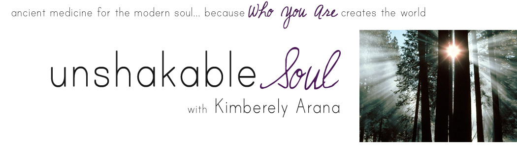 Unshakable Soul with Kimberely Arana :: ancient medicine for the modern soul... because Who You Are creates the world